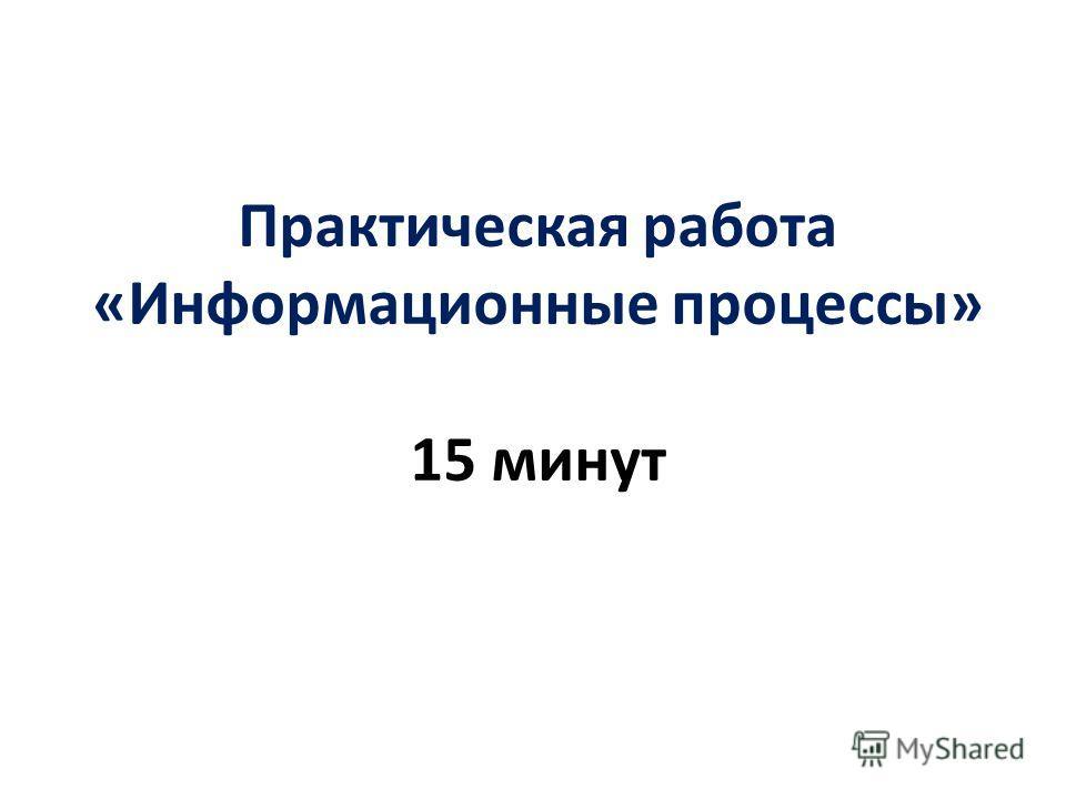 Практическая работа «Информационные процессы» 15 минут