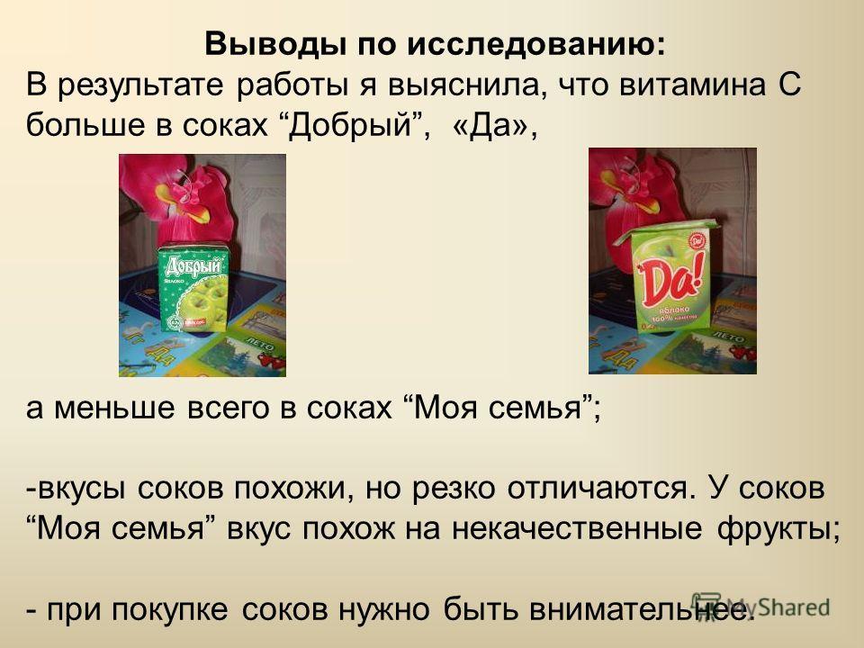 Выводы по исследованию: В результате работы я выяснила, что витамина С больше в соках Добрый, «Да», а меньше всего в соках Моя семья; -вкусы соков похожи, но резко отличаются. У соков Моя семья вкус похож на некачественные фрукты; - при покупке соков