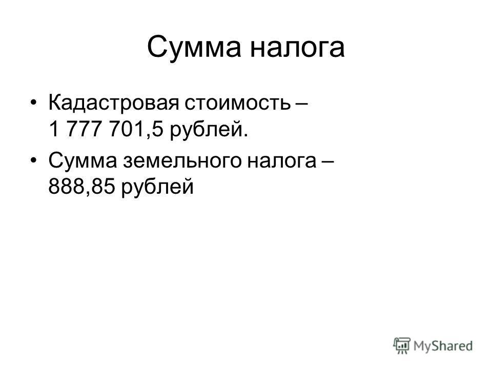 Сумма налога Кадастровая стоимость – 1 777 701,5 рублей. Сумма земельного налога – 888,85 рублей