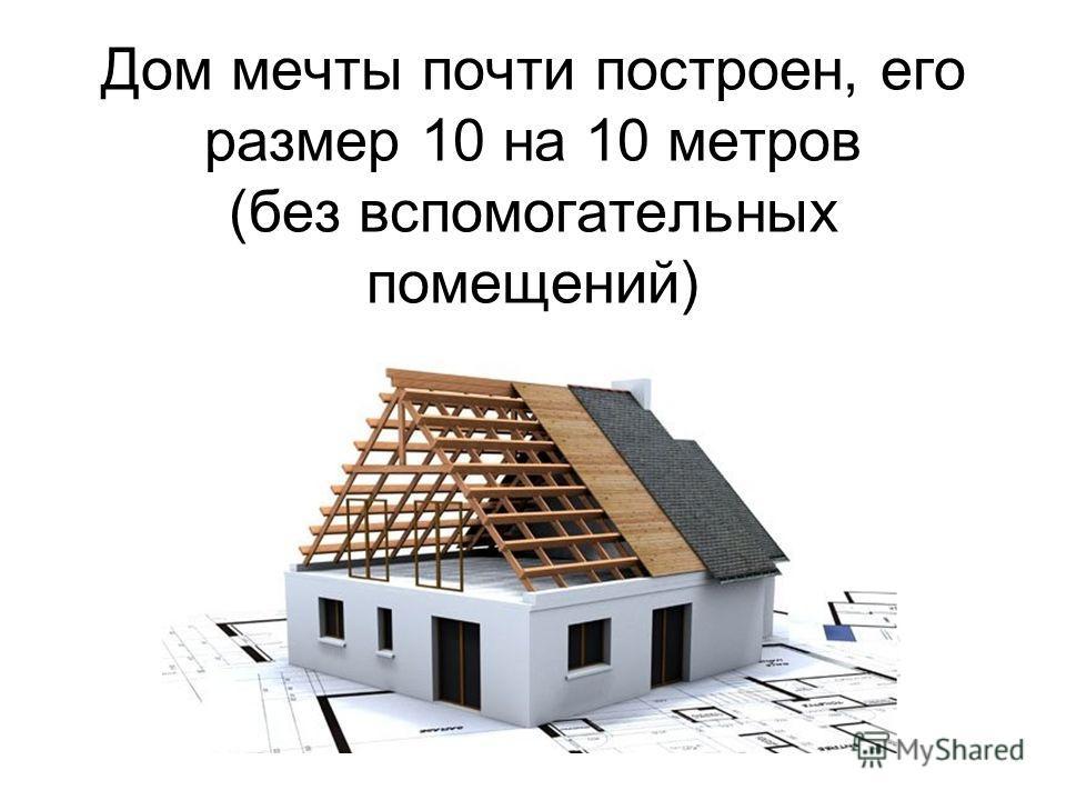 Дом мечты почти построен, его размер 10 на 10 метров (без вспомогательных помещений)