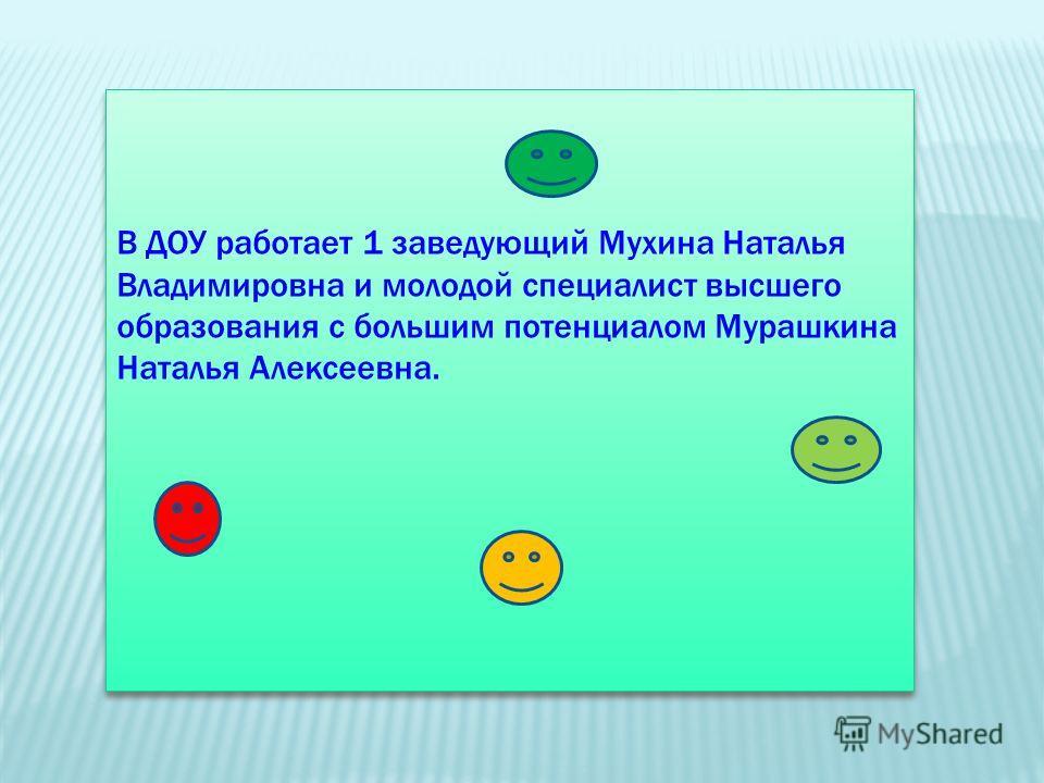 В ДОУ работает 1 заведующий Мухина Наталья Владимировна и молодой специалист высшего образования с большим потенциалом Мурашкина Наталья Алексеевна.