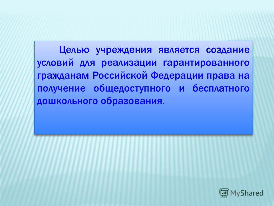 Целью учреждения является создание условий для реализации гарантированного гражданам Российской Федерации права на получение общедоступного и бесплатного дошкольного образования.