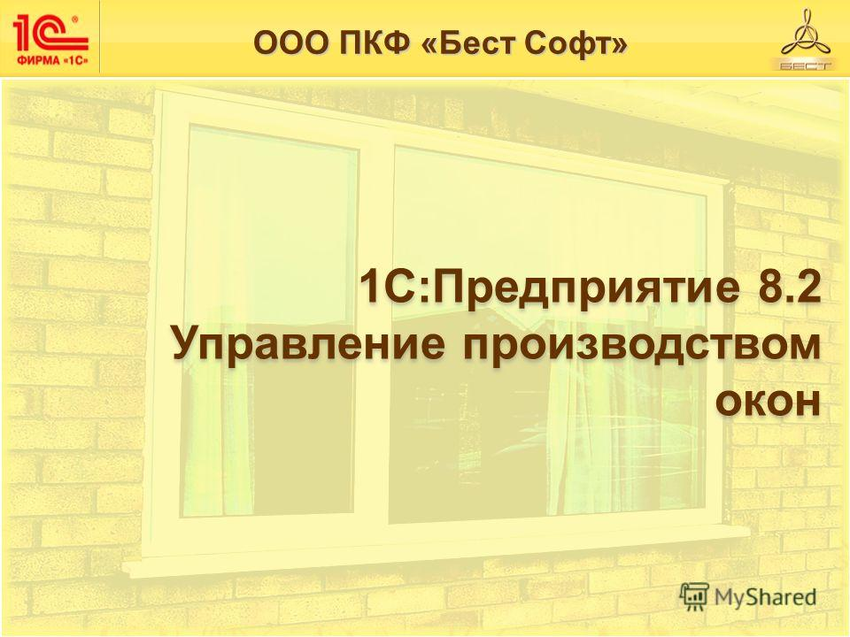 1С:Предприятие 8.2 Управление производством Управление производством окон окон ООО ПКФ «Бест Софт»