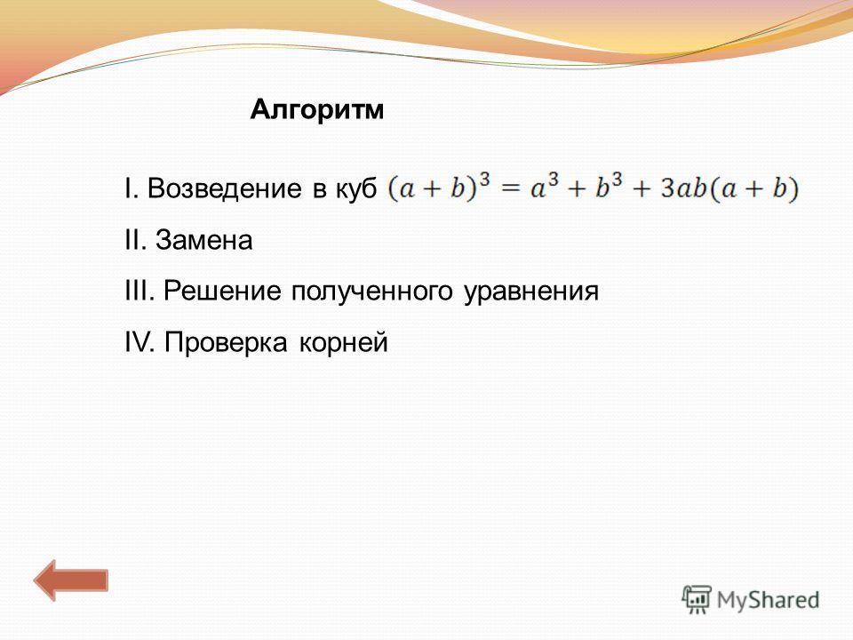 Алгоритм I. Возведение в куб II. Замена III. Решение полученного уравнения IV. Проверка корней