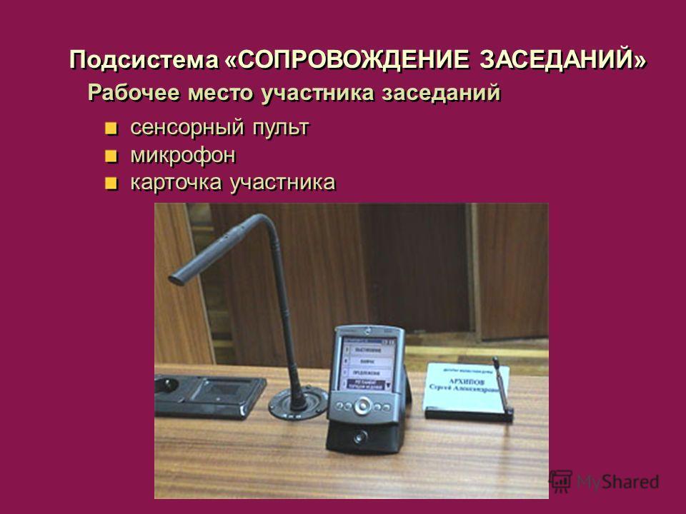 Рабочее место участника заседаний сенсорный пульт микрофон карточка участника сенсорный пульт микрофон карточка участника Подсистема «СОПРОВОЖДЕНИЕ ЗАСЕДАНИЙ»