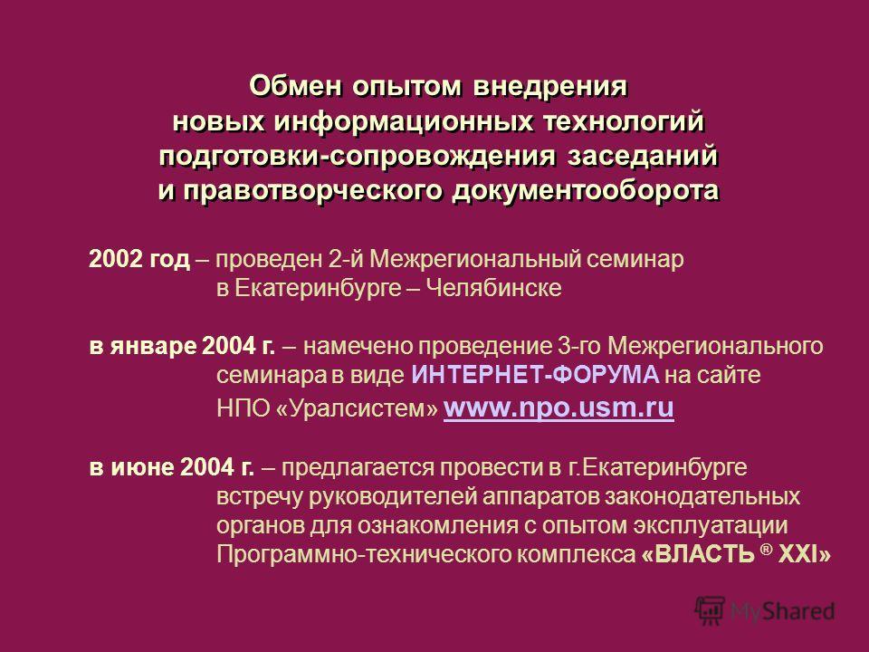 Обмен опытом внедрения новых информационных технологий подготовки-сопровождения заседаний и правотворческого документооборота 2002 год – проведен 2-й Межрегиональный семинар в Екатеринбурге – Челябинске в январе 2004 г. – намечено проведение 3-го Меж