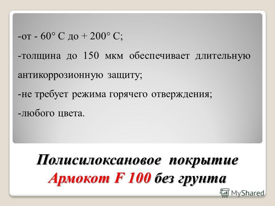 Полисилоксановое покрытие Армокот F 100 без грунта -от - 60 С до + 200 С; -толщина до 150 мкм обеспечивает длительную антикоррозионную защиту; -не требует режима горячего отверждения; -любого цвета.