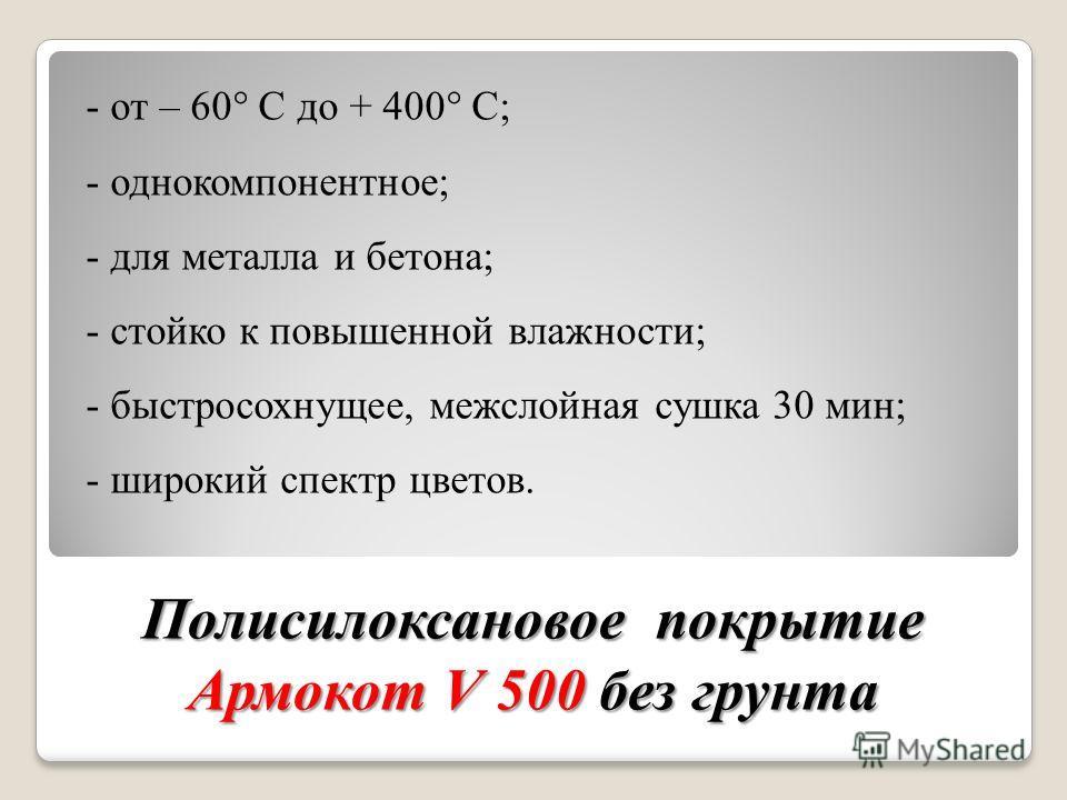 - от – 60 С до + 400 С; - однокомпонентное; - для металла и бетона; - стойко к повышенной влажности; - быстросохнущее, межслойная сушка 30 мин; - широкий спектр цветов. Полисилоксановое покрытие Армокот V 500 без грунта