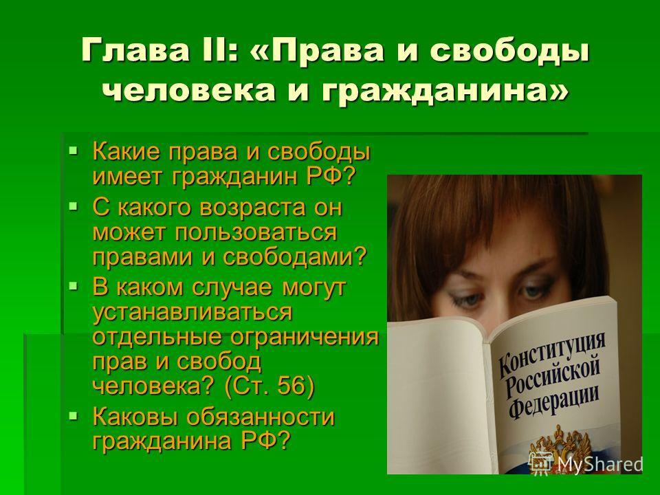 Глава II: «Права и свободы человека и гражданина» Какие права и свободы имеет гражданин РФ? С какого возраста он может пользоваться правами и свободами? В каком случае могут устанавливаться отдельные ограничения прав и свобод человека? (Ст. 56) Каков