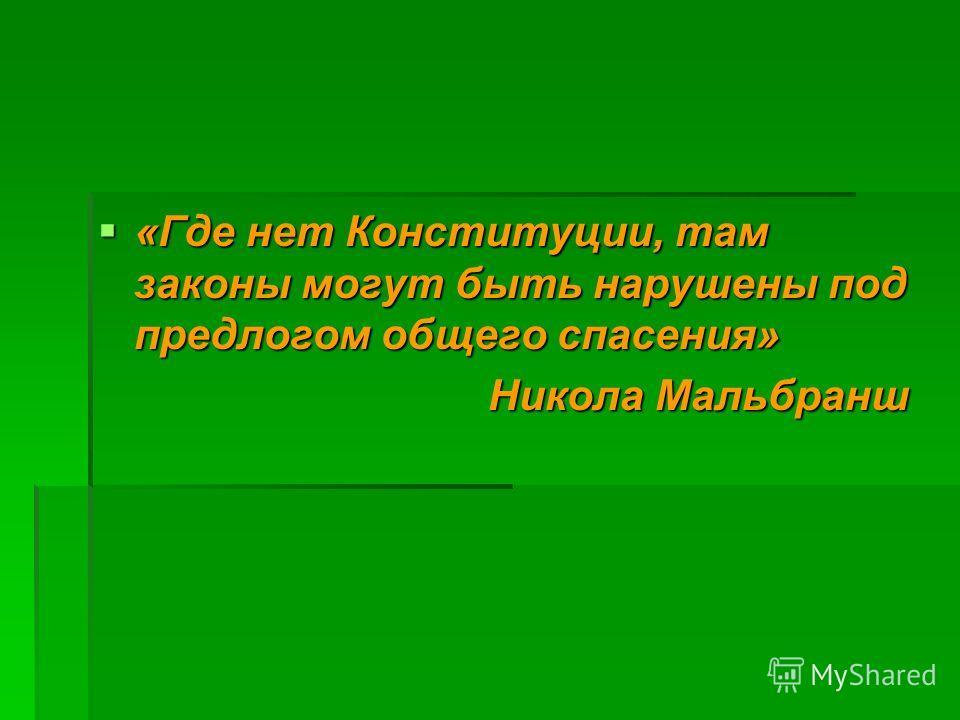 «Где нет Конституции, там законы могут быть нарушены под предлогом общего спасения» «Где нет Конституции, там законы могут быть нарушены под предлогом общего спасения» Никола Мальбранш Никола Мальбранш