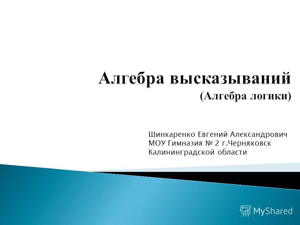 Шинкаренко Евгений Александрович МОУ Гимназия 2 г.Черняховск Калининградской области