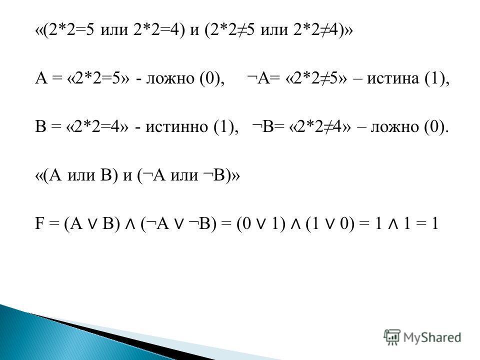 «(2*2=5 или 2*2=4) и (2*25 или 2*24)» А = «2*2=5» - ложно (0), ¬А= «2*25» – истина (1), В = «2*2=4» - истинно (1), ¬В= «2*24» – ложно (0). «(А или В) и (¬А или ¬В)» F = (А В) (¬А ¬В) = (0 1) (1 0) = 1 1 = 1