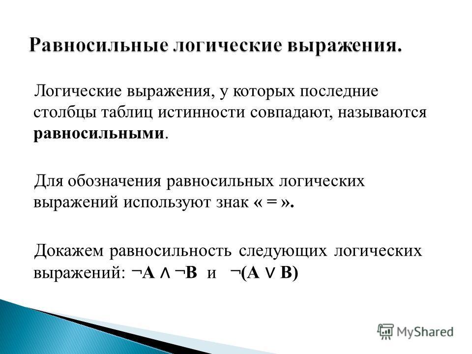 Логические выражения, у которых последние столбцы таблиц истинности совпадают, называются равносильными. Для обозначения равносильных логических выражений используют знак « = ». Докажем равносильность следующих логических выражений: ¬А ¬В и ¬(А В)