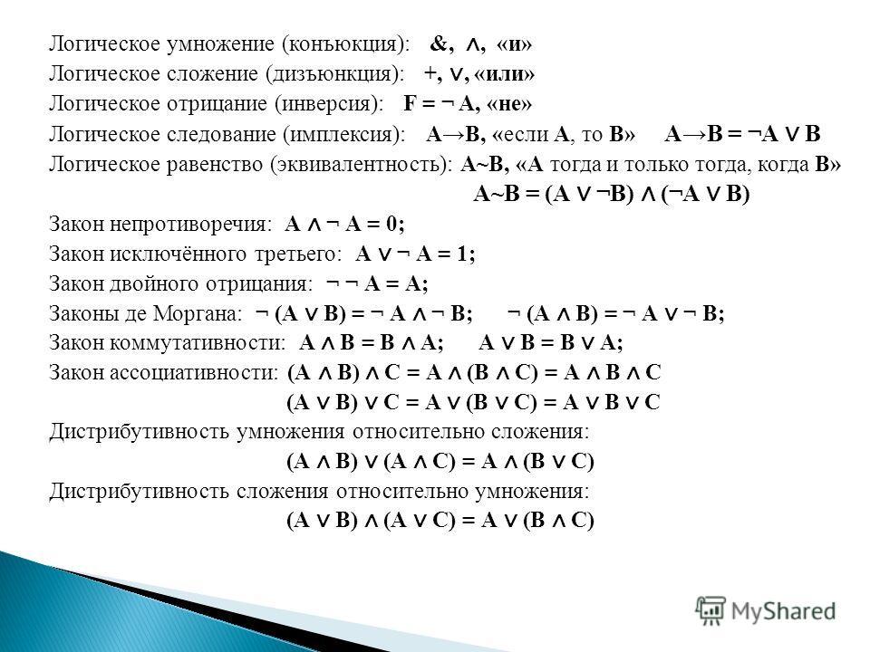 Логическое умножение (конъюкция): &,, «и» Логическое сложение (дизъюнкция): +,, «или» Логическое отрицание (инверсия): F = ¬ A, «не» Логическое следование (имплексия): АВ, «если А, то В» АВ = ¬А В Логическое равенство (эквивалентность): А~В, «А тогда