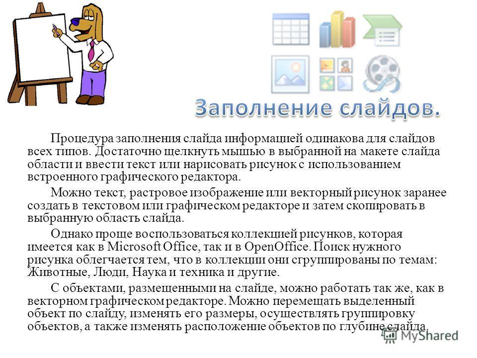 Процедура заполнения слайда информацией одинакова для слайдов всех типов. Достаточно щелкнуть мышью в выбранной на макете слайда области и ввести текст или нарисовать рисунок с использованием встроенного графического редактора. Можно текст, растровое