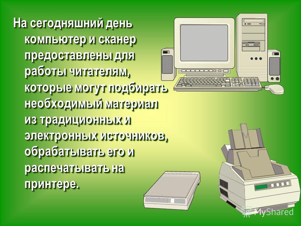 На сегодняшний день компьютер и сканер предоставлены для работы читателям, которые могут подбирать необходимый материал из традиционных и электронных источников, обрабатывать его и распечатывать на принтере.