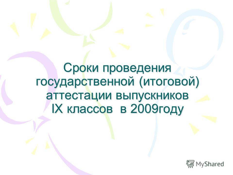 Сроки проведения государственной (итоговой) аттестации выпускников IX классов в 2009году