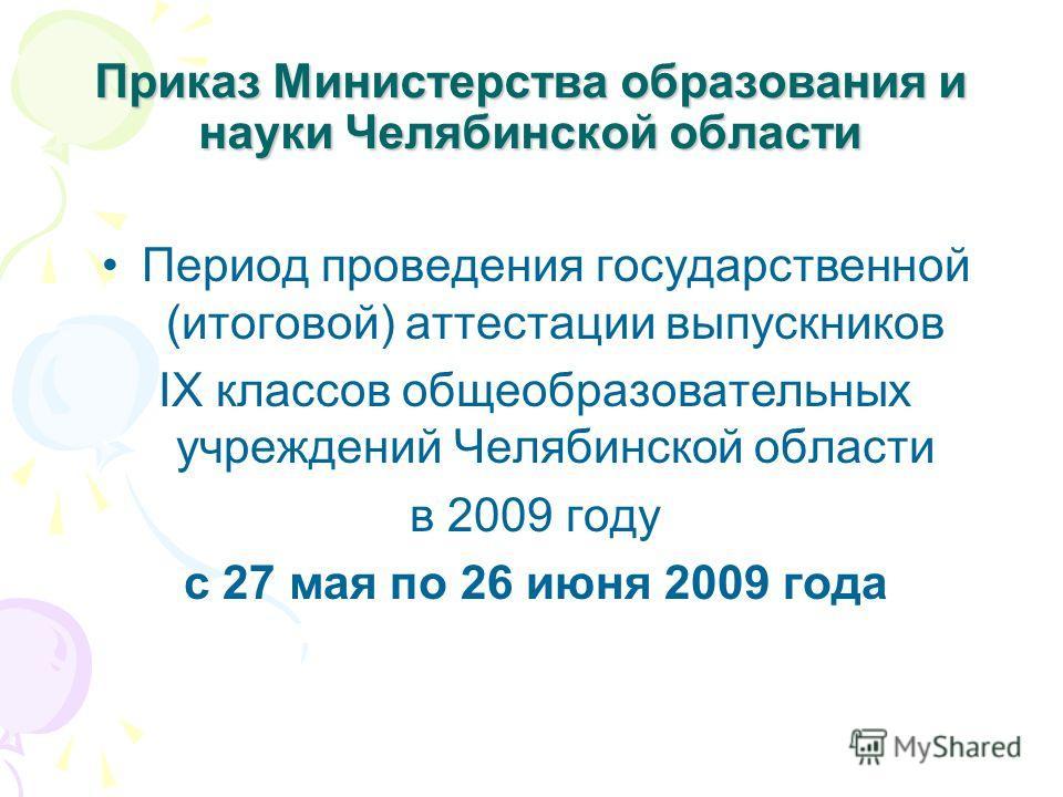 Приказ Министерства образования и науки Челябинской области Период проведения государственной (итоговой) аттестации выпускников IX классов общеобразовательных учреждений Челябинской области в 2009 году с 27 мая по 26 июня 2009 года