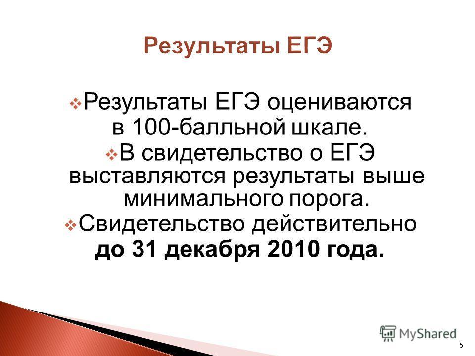 55 Результаты ЕГЭ оцениваются в 100-балльной шкале. В свидетельство о ЕГЭ выставляются результаты выше минимального порога. Свидетельство действительно до 31 декабря 2010 года.
