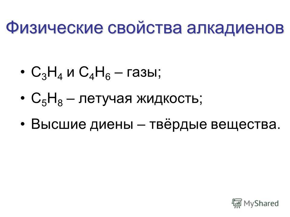 Физические свойства алкадиенов С 3 Н 4 и С 4 Н 6 – газы; С 5 Н 8 – летучая жидкость; Высшие диены – твёрдые вещества.