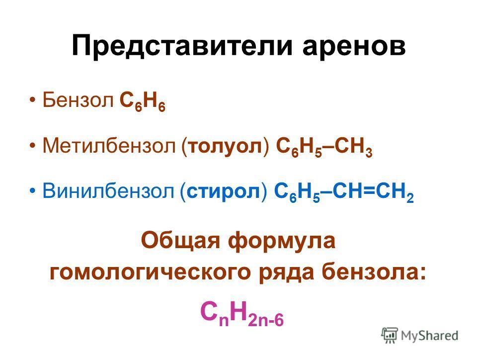 Представители аренов Бензол С 6 Н 6 Метилбензол (толуол) С 6 Н 5 –СН 3 Винилбензол (стирол) С 6 Н 5 –СН=СН 2 Общая формула гомологического ряда бензола: С n H 2n-6