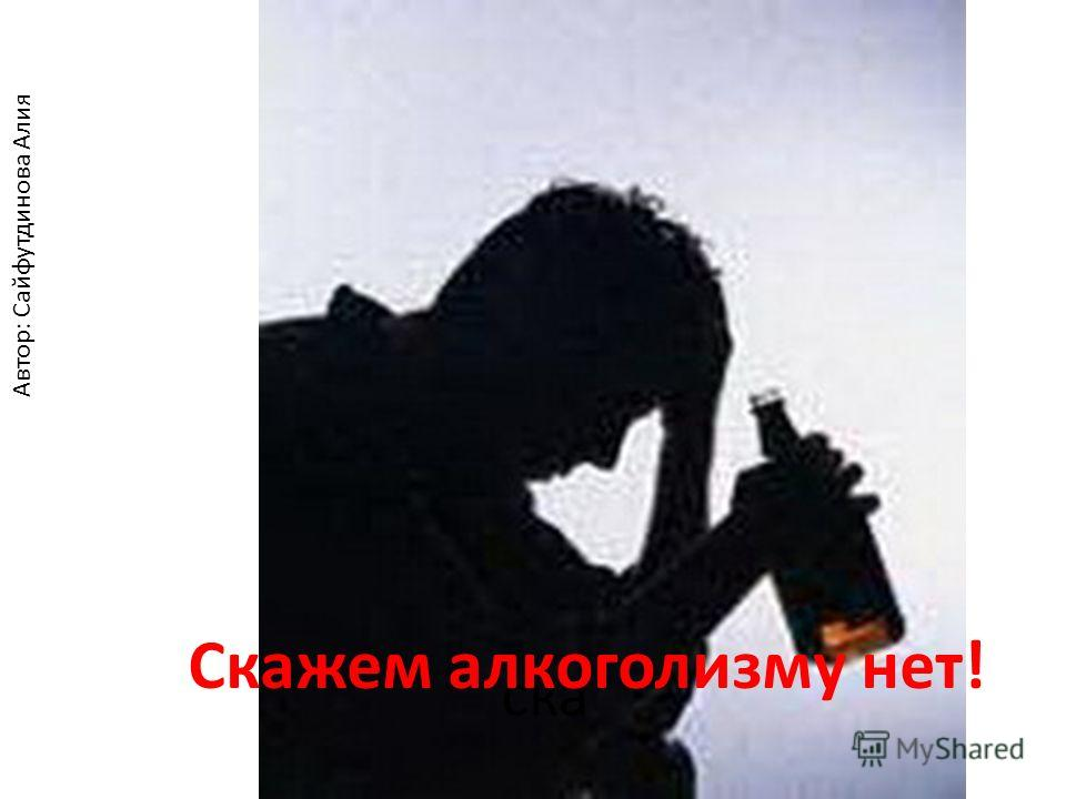 ска Скажем алкоголизму нет! Автор: Сайфутдинова Алия