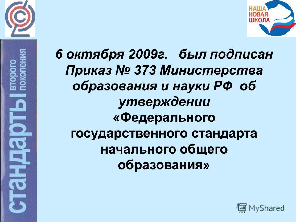 6 октября 2009г. был подписан Приказ 373 Министерства образования и науки РФ об утверждении «Федерального государственного стандарта начального общего образования»