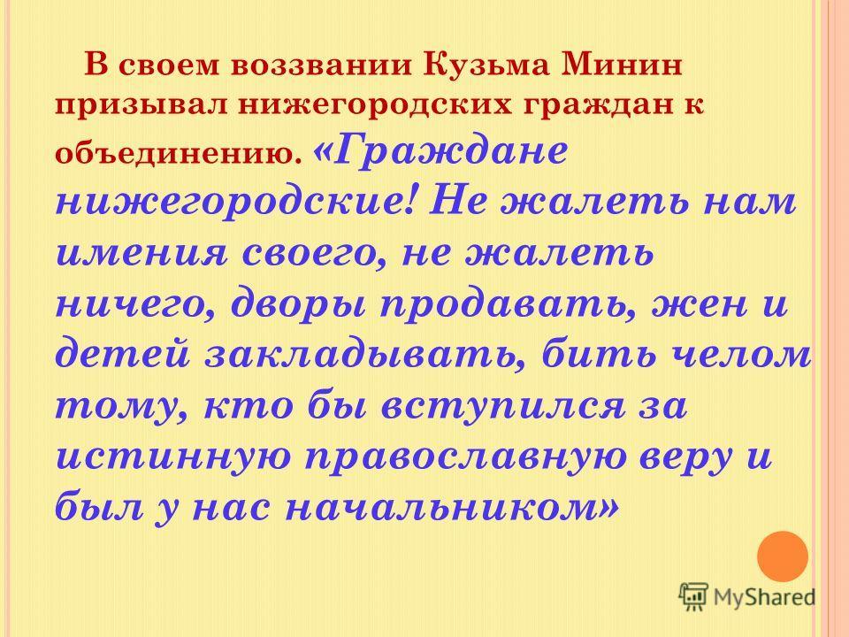 В своем воззвании Кузьма Минин призывал нижегородских граждан к объединению. «Граждане нижегородские! Не жалеть нам имения своего, не жалеть ничего, дворы продавать, жен и детей закладывать, бить челом тому, кто бы вступился за истинную православную
