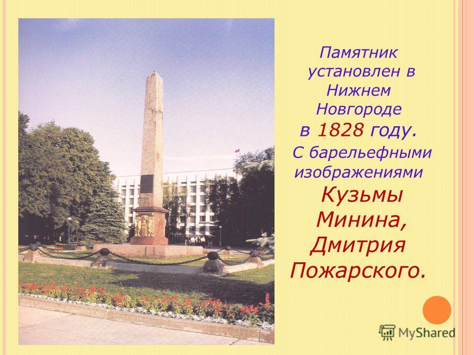 Памятник установлен в Нижнем Новгороде в 1828 году. С барельефными изображениями Кузьмы Минина, Дмитрия Пожарского.