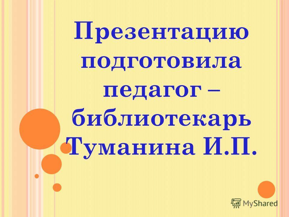 Презентацию подготовила педагог – библиотекарь Туманина И.П.