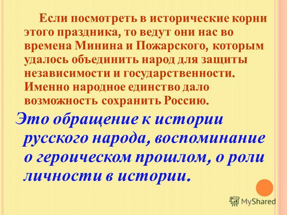 Если посмотреть в исторические корни этого праздника, то ведут они нас во времена Минина и Пожарского, которым удалось объединить народ для защиты независимости и государственности. Именно народное единство дало возможность сохранить Россию. Это обра