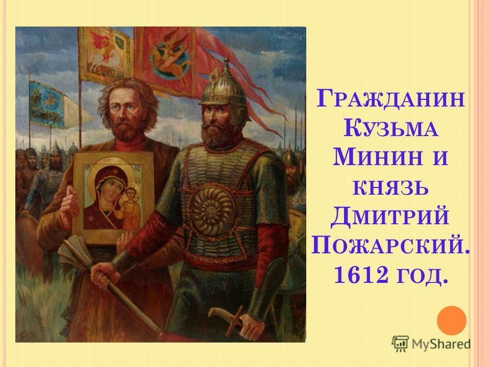 Г РАЖДАНИН К УЗЬМА М ИНИН И КНЯЗЬ Д МИТРИЙ П ОЖАРСКИЙ. 1612 ГОД.