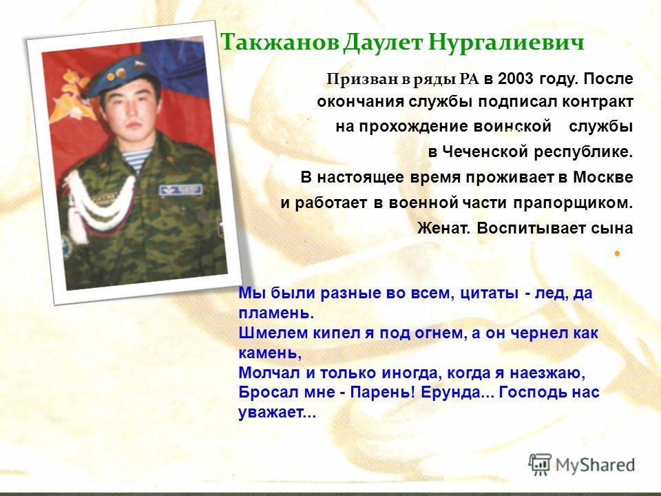 Такжанов Даулет Нургалиевич Призван в ряды РА в 2003 году. После окончания службы подписал контракт на прохождение воинской службы в Чеченской республике. В настоящее время проживает в Москве и работает в военной части прапорщиком. Женат. Воспитывает