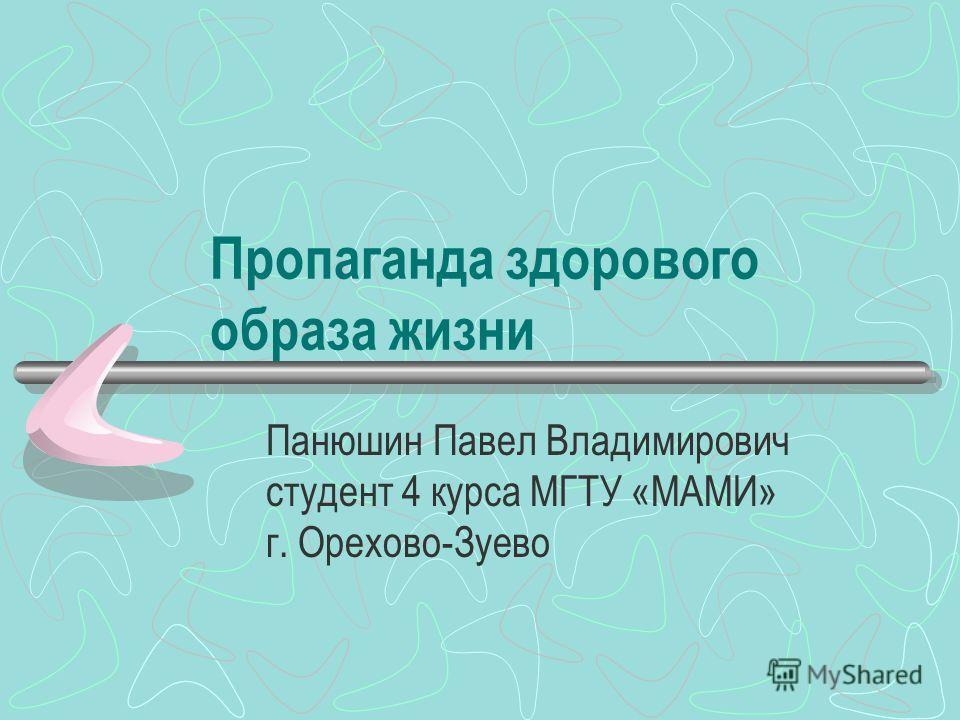 Пропаганда здорового образа жизни Панюшин Павел Владимирович студент 4 курса МГТУ «МАМИ» г. Орехово-Зуево