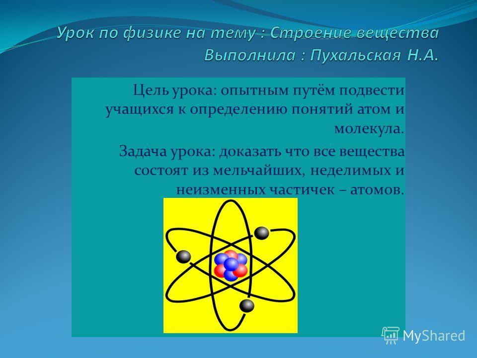 Цель урока: опытным путём подвести учащихся к определению понятий атом и молекула. Задача урока: доказать что все вещества состоят из мельчайших, неделимых и неизменных частичек – атомов.