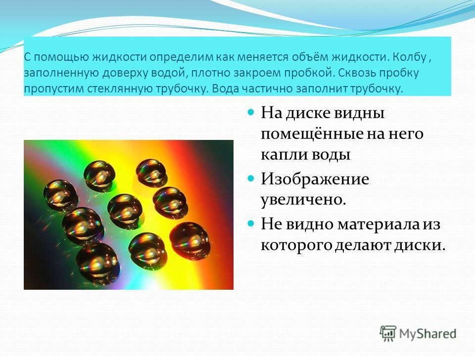 С помощью жидкости определим как меняется объём жидкости. Колбу, заполненную доверху водой, плотно закроем пробкой. Сквозь пробку пропустим стеклянную трубочку. Вода частично заполнит трубочку. На диске видны помещённые на него капли воды Изображение