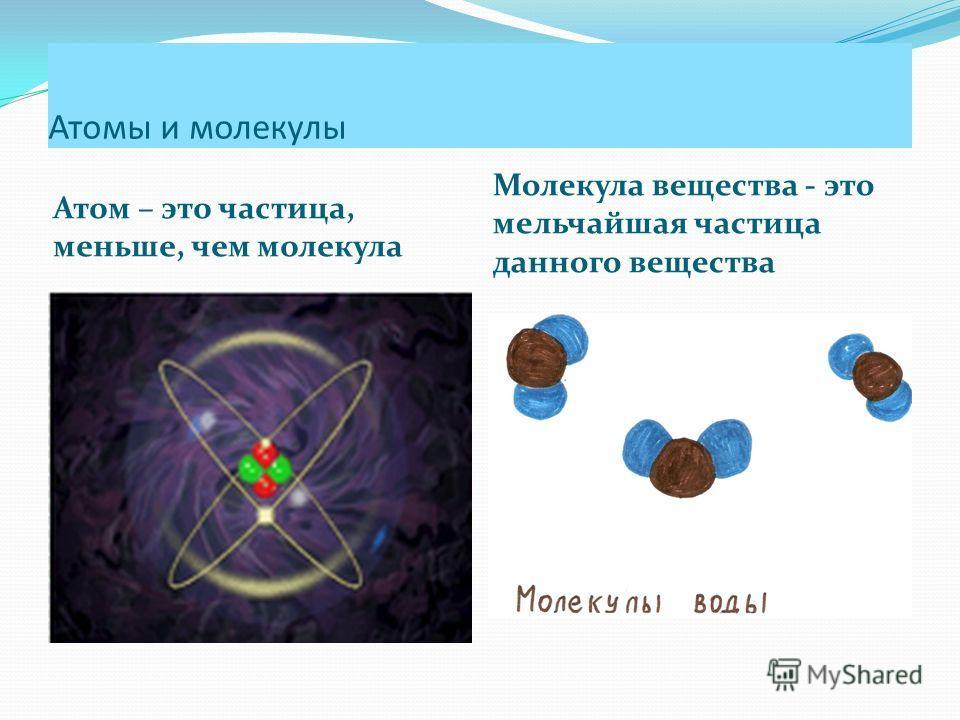 Атомы и молекулы Атом – это частица, меньше, чем молекула Молекула вещества - это мельчайшая частица данного вещества