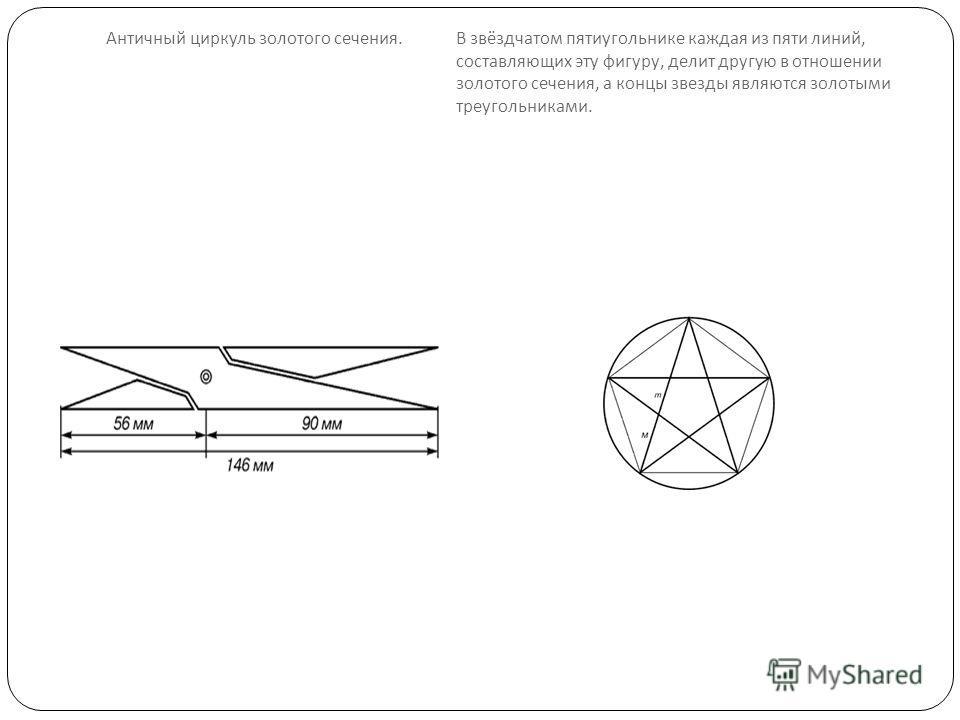 Античный циркуль золотого сечения. В звёздчатом пятиугольнике каждая из пяти линий, составляющих эту фигуру, делит другую в отношении золотого сечения, а концы звезды являются золотыми треугольниками.