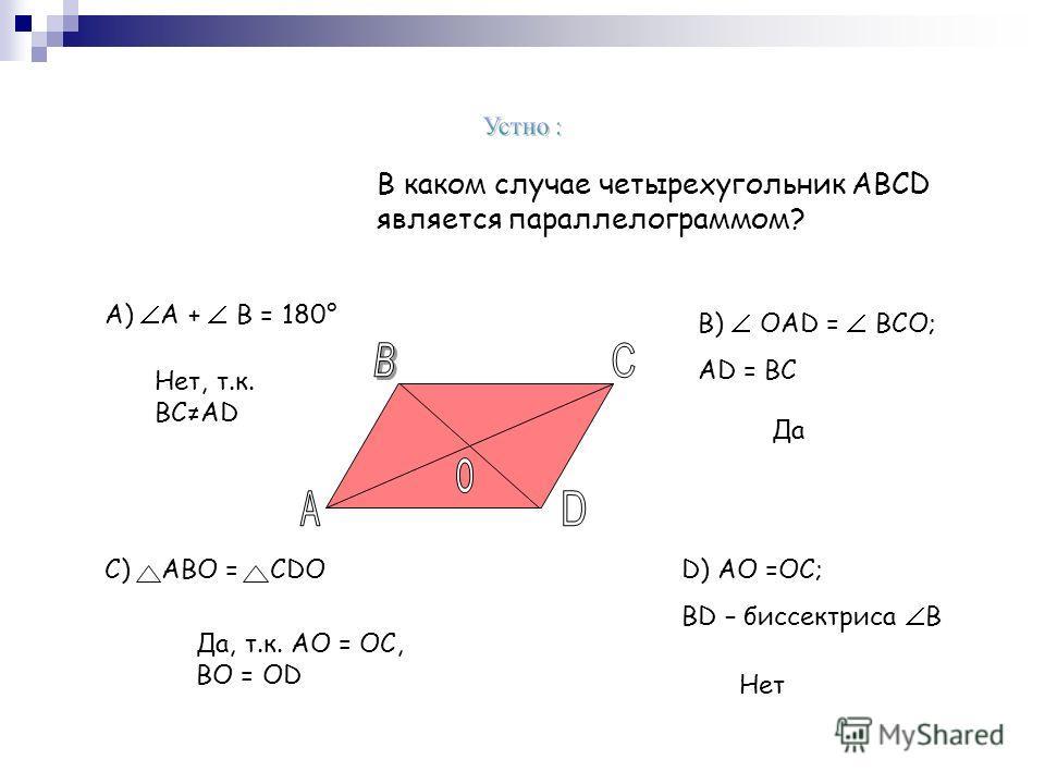В каком случае четырехугольник АВСD является параллелограммом? А) А + В = 180° В) ОАD = ВСО; АD = ВС D) АО =ОС; ВD – биссектриса В С) АВО = СDО Нет, т.к. ВСАD Да Да, т.к. АО = ОС, ВО = ОD Нет