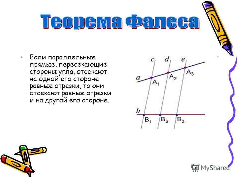 Если параллельные прямые, пересекающие стороны угла, отсекают на одной его стороне равные отрезки, то они отсекают равные отрезки и на другой его стороне.