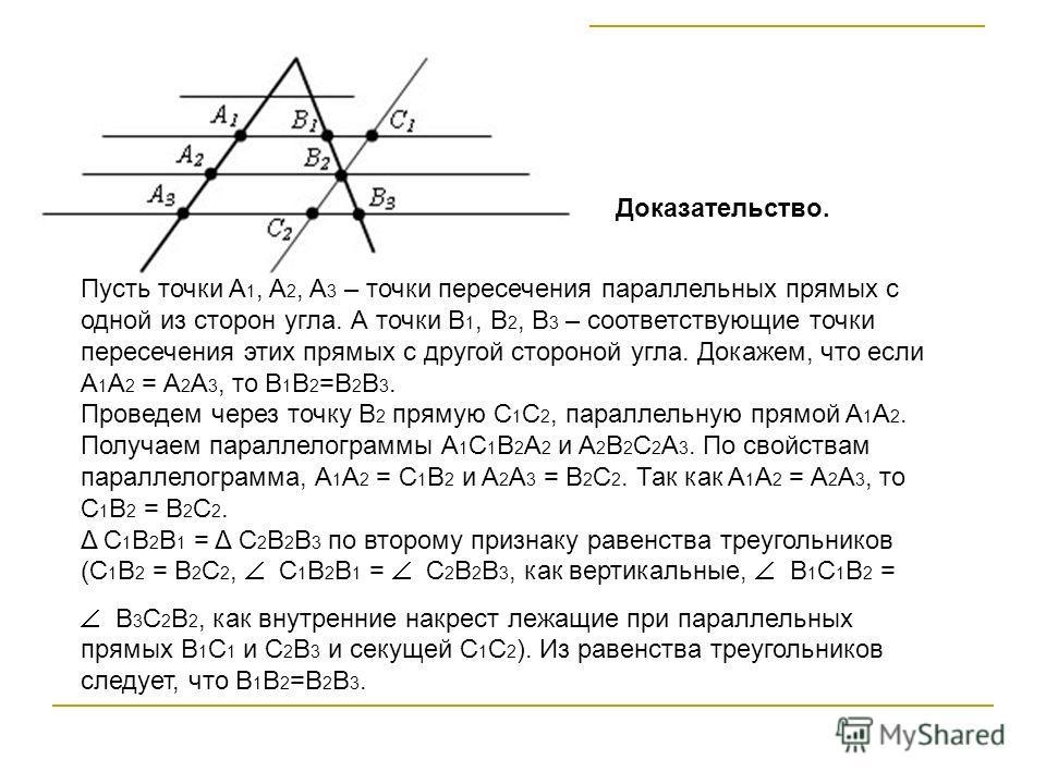 Пусть точки A 1, A 2, A 3 – точки пересечения параллельных прямых с одной из сторон угла. А точки B 1, B 2, B 3 – соответствующие точки пересечения этих прямых с другой стороной угла. Докажем, что если A 1 A 2 = A 2 A 3, то B 1 B 2 =B 2 B 3. Проведем