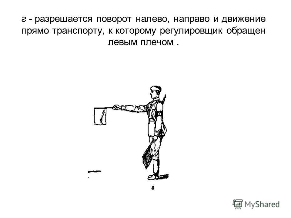 г - разрешается поворот налево, направо и движение прямо транспорту, к которому регулировщик обращен левым плечом.