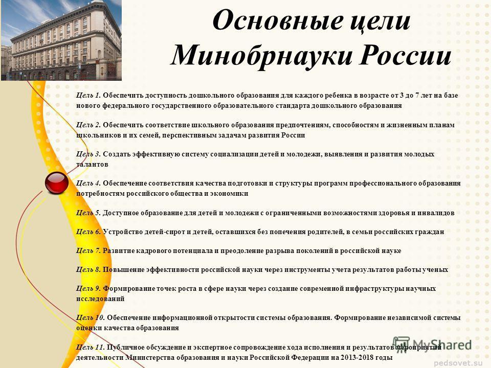 Основные цели Минобрнауки России Цель 1. Обеспечить доступность дошкольного образования для каждого ребенка в возрасте от 3 до 7 лет на базе нового федерального государственного образовательного стандарта дошкольного образования Цель 2. Обеспечить со