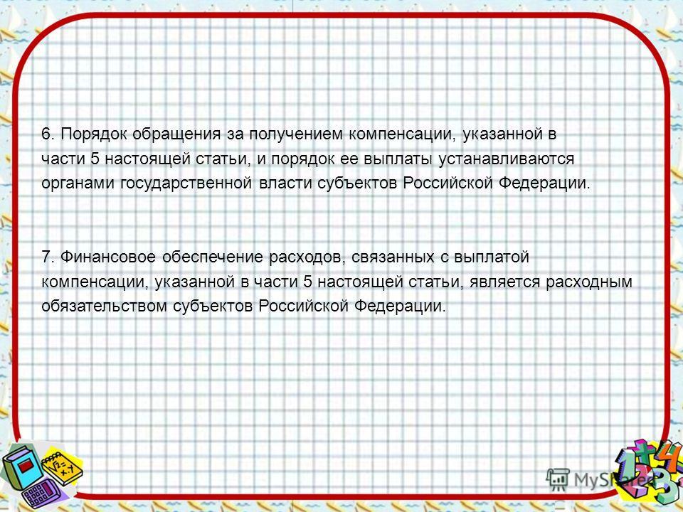 6. Порядок обращения за получением компенсации, указанной в части 5 настоящей статьи, и порядок ее выплаты устанавливаются органами государственной власти субъектов Российской Федерации. 7. Финансовое обеспечение расходов, связанных с выплатой компен