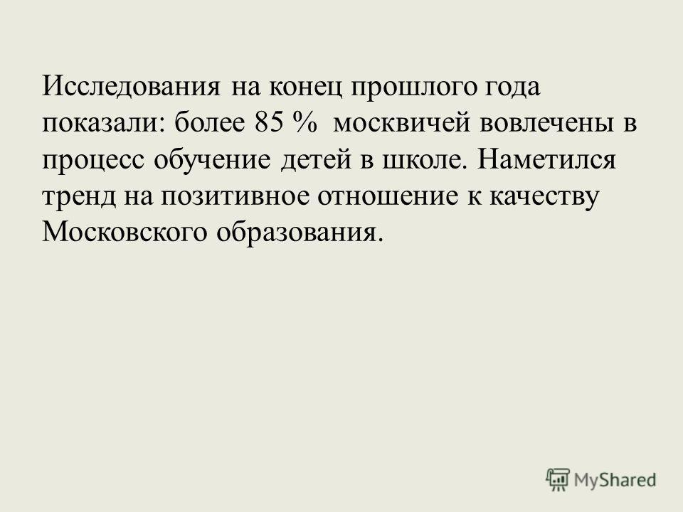 Исследования на конец прошлого года показали: более 85 % москвичей вовлечены в процесс обучение детей в школе. Наметился тренд на позитивное отношение к качеству Московского образования.