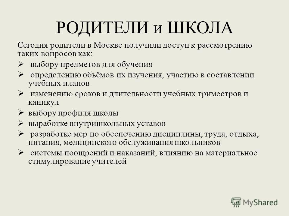 РОДИТЕЛИ и ШКОЛА Сегодня родители в Москве получили доступ к рассмотрению таких вопросов как: выбору предметов для обучения определению объёмов их изучения, участию в составлении учебных планов изменению сроков и длительности учебных триместров и кан