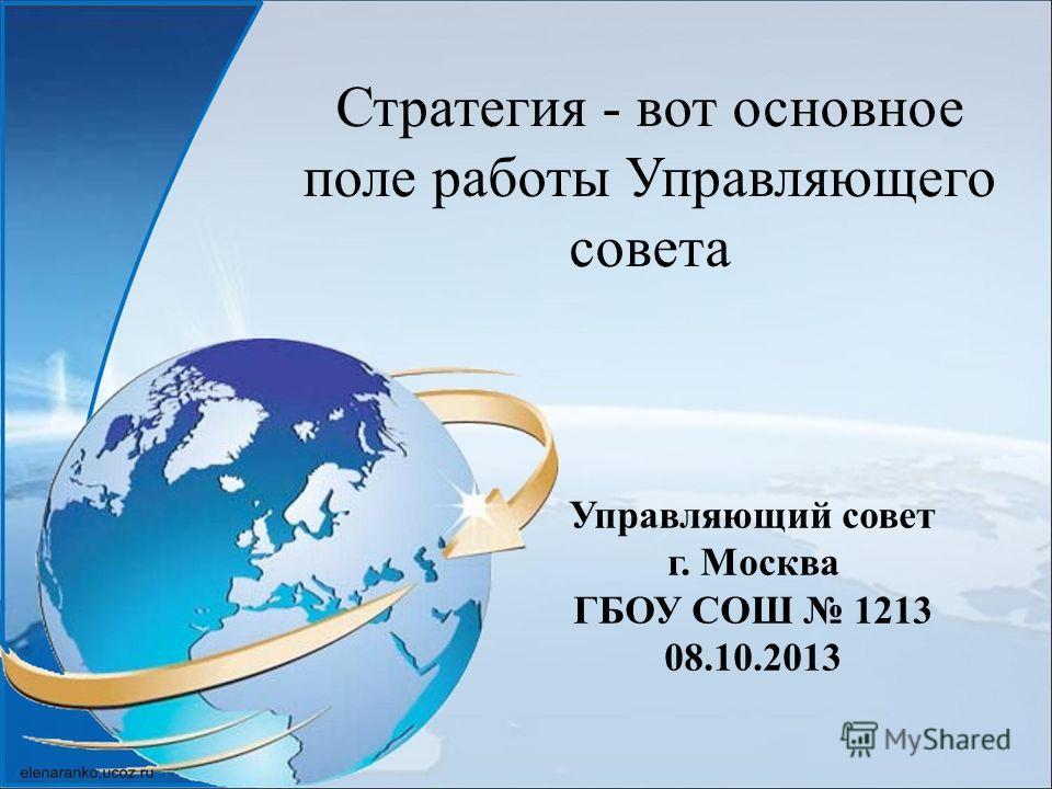 Стратегия - вот основное поле работы Управляющего совета Управляющий совет г. Москва ГБОУ СОШ 1213 08.10.2013