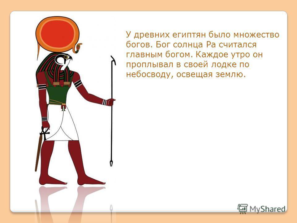 У древних египтян было множество богов. Бог солнца Ра считался главным богом. Каждое утро он проплывал в своей лодке по небосводу, освещая землю.