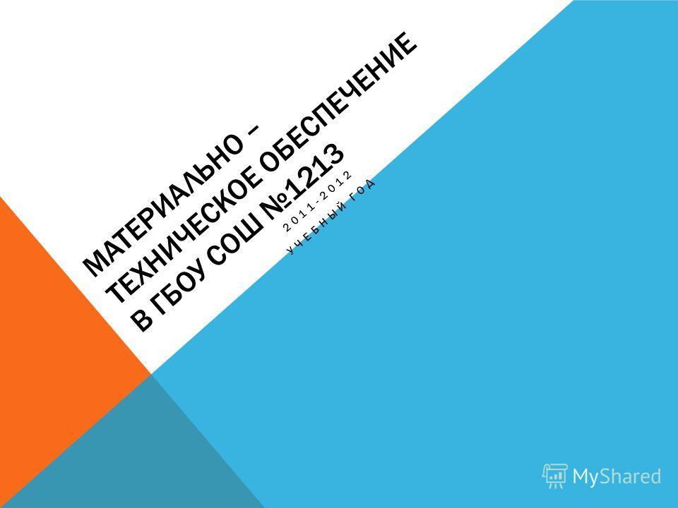 МАТЕРИАЛЬНО – ТЕХНИЧЕСКОЕ ОБЕСПЕЧЕНИЕ В ГБОУ СОШ 1213 2011-2012 УЧЕБНЫЙ ГОД