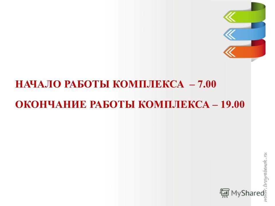 НАЧАЛО РАБОТЫ КОМПЛЕКСА – 7.00 ОКОНЧАНИЕ РАБОТЫ КОМПЛЕКСА – 19.00